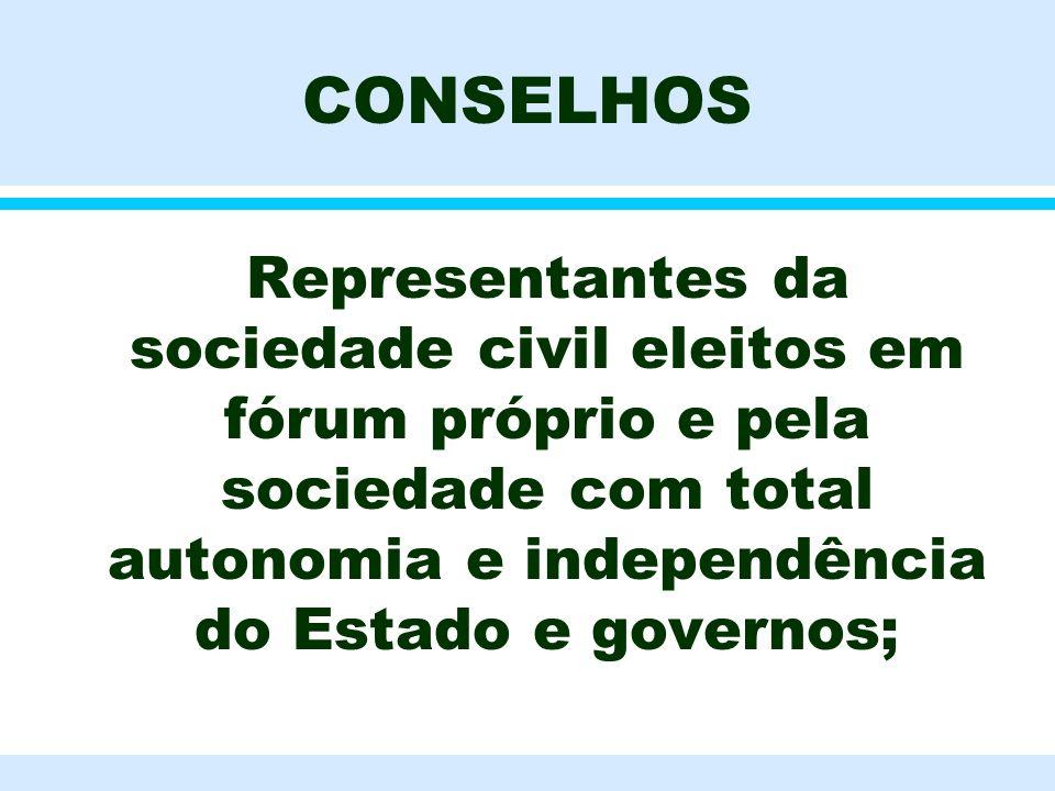 CONSELHOS Representantes da sociedade civil eleitos em fórum próprio e pela sociedade com total autonomia e independência do Estado e governos;
