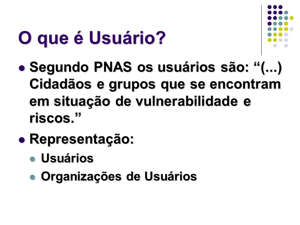 O que é Usuário Segundo PNAS os usuários são: (...) Cidadãos e grupos que se encontram em situação de vulnerabilidade e riscos.