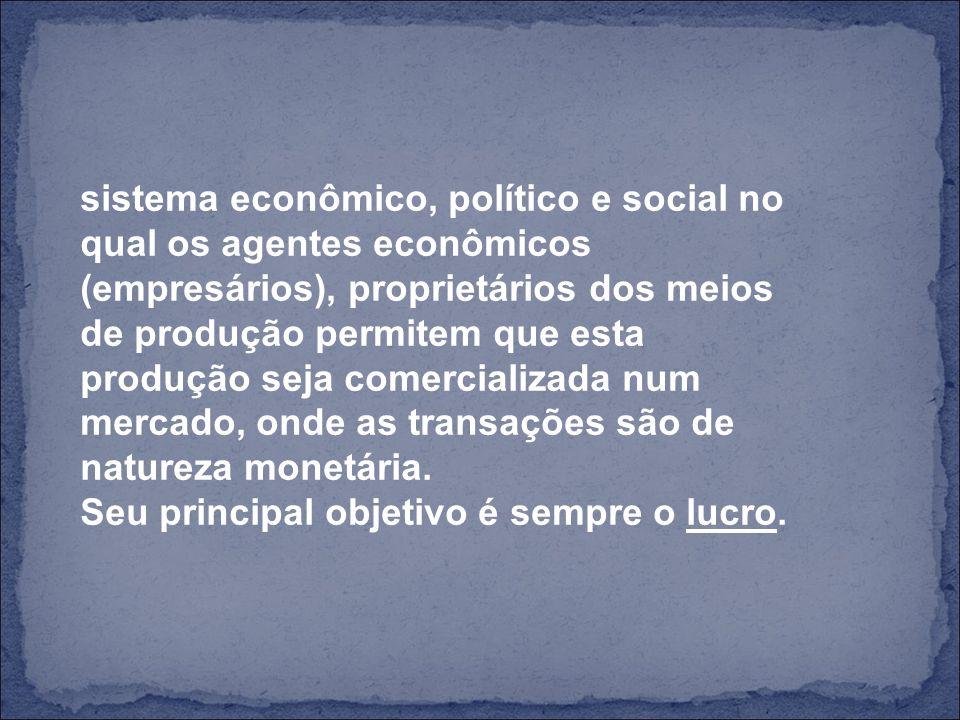 sistema econômico, político e social no qual os agentes econômicos (empresários), proprietários dos meios de produção permitem que esta produção seja comercializada num mercado, onde as transações são de natureza monetária.