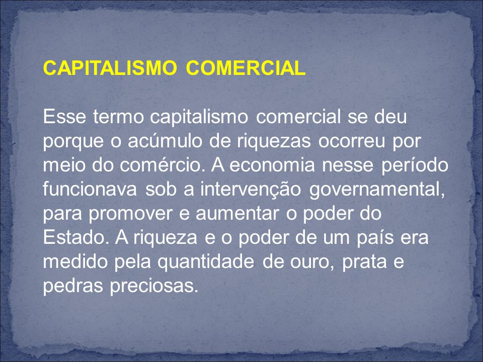 CAPITALISMO COMERCIAL Esse termo capitalismo comercial se deu porque o acúmulo de riquezas ocorreu por meio do comércio.
