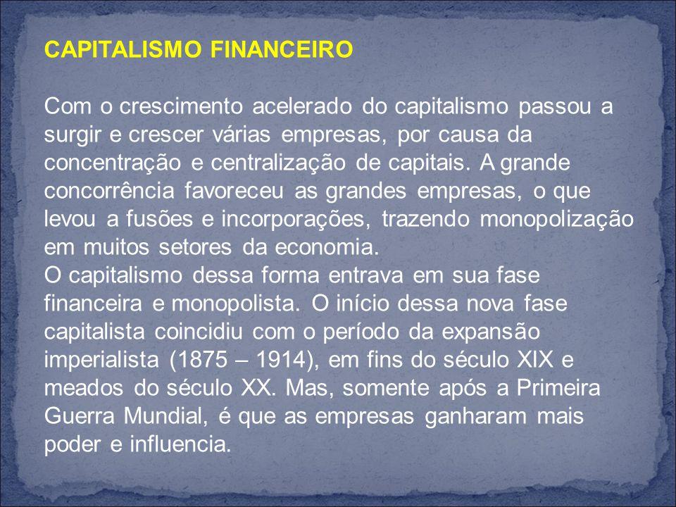 CAPITALISMO FINANCEIRO Com o crescimento acelerado do capitalismo passou a surgir e crescer várias empresas, por causa da concentração e centralização de capitais.