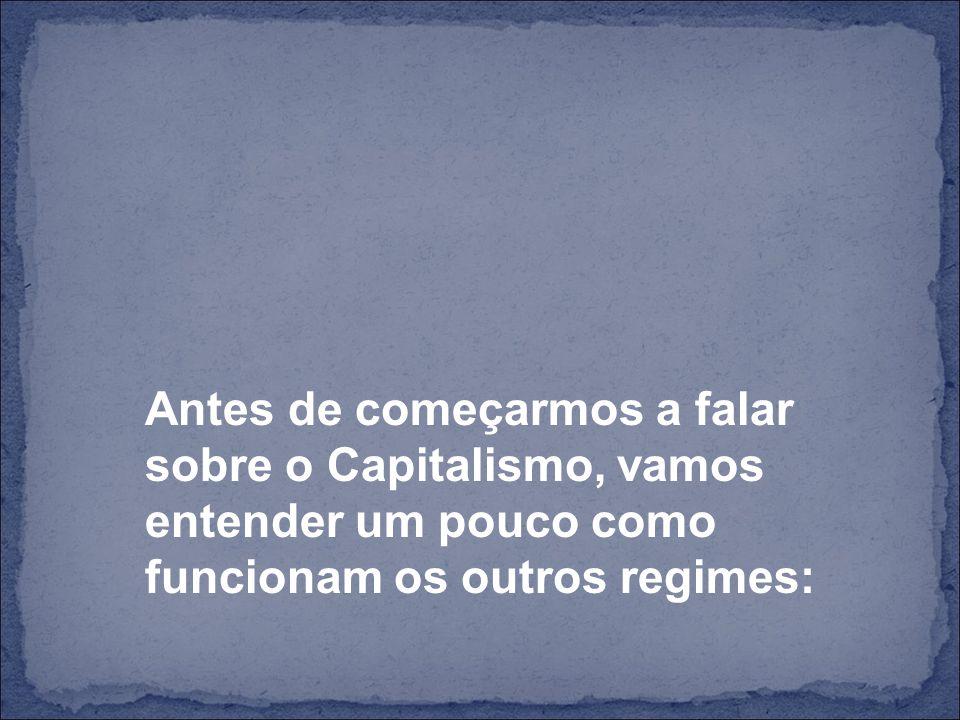 Antes de começarmos a falar sobre o Capitalismo, vamos entender um pouco como funcionam os outros regimes: