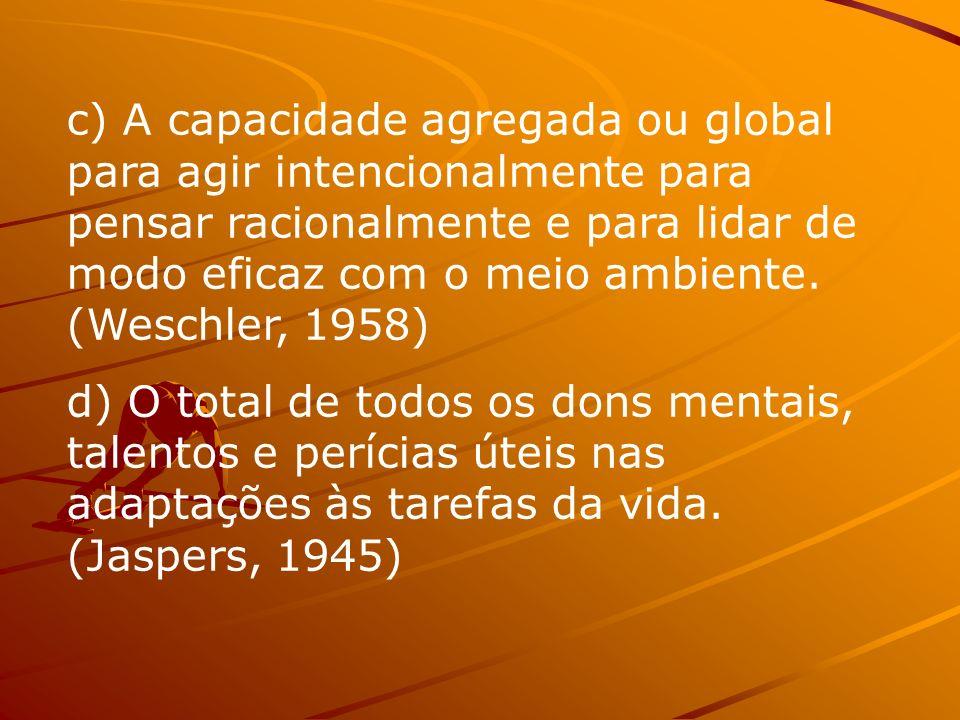 c) A capacidade agregada ou global para agir intencionalmente para pensar racionalmente e para lidar de modo eficaz com o meio ambiente. (Weschler, 1958)