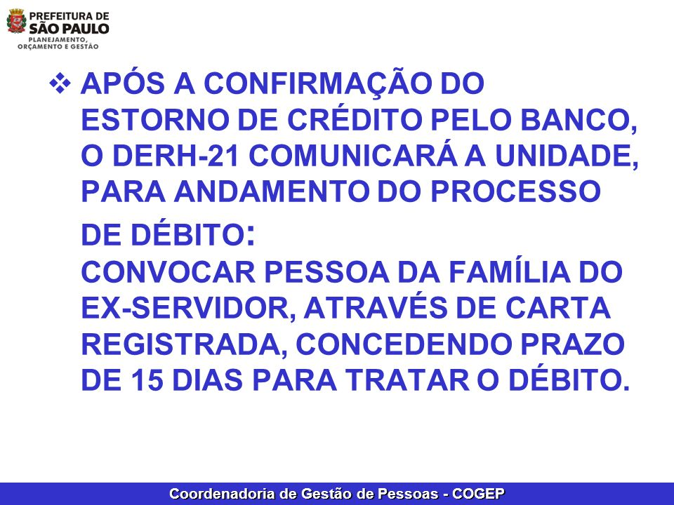 APÓS A CONFIRMAÇÃO DO ESTORNO DE CRÉDITO PELO BANCO, O DERH-21 COMUNICARÁ A UNIDADE, PARA ANDAMENTO DO PROCESSO DE DÉBITO: CONVOCAR PESSOA DA FAMÍLIA DO EX-SERVIDOR, ATRAVÉS DE CARTA REGISTRADA, CONCEDENDO PRAZO DE 15 DIAS PARA TRATAR O DÉBITO.