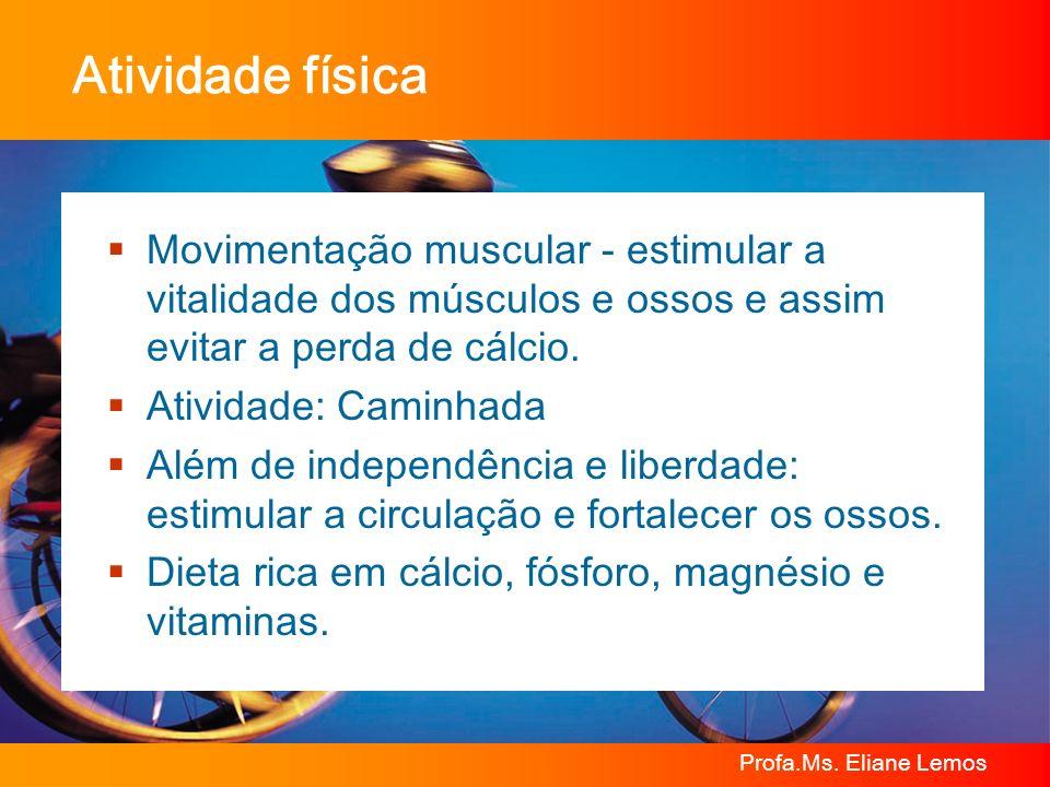 Atividade física Movimentação muscular - estimular a vitalidade dos músculos e ossos e assim evitar a perda de cálcio.