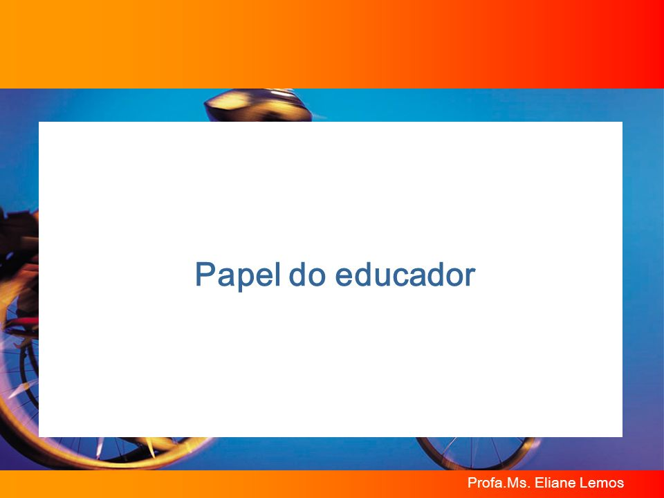 Papel do educador Profa.Ms. Eliane Lemos