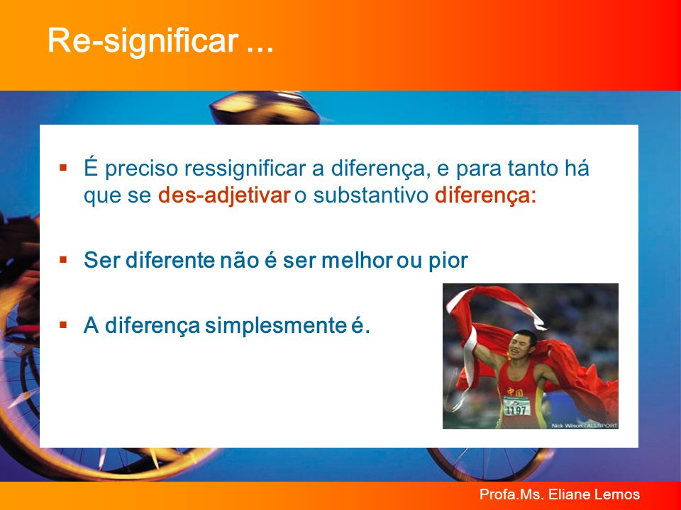 Re-significar ...É preciso ressignificar a diferença, e para tanto há que se des-adjetivar o substantivo diferença: