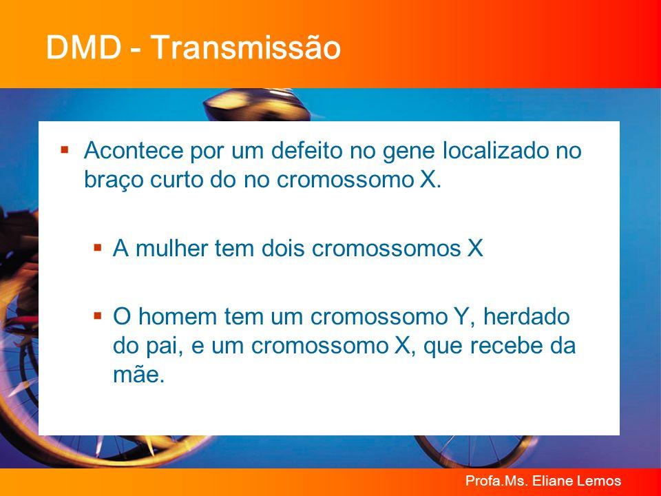 DMD - Transmissão Acontece por um defeito no gene localizado no braço curto do no cromossomo X. A mulher tem dois cromossomos X.