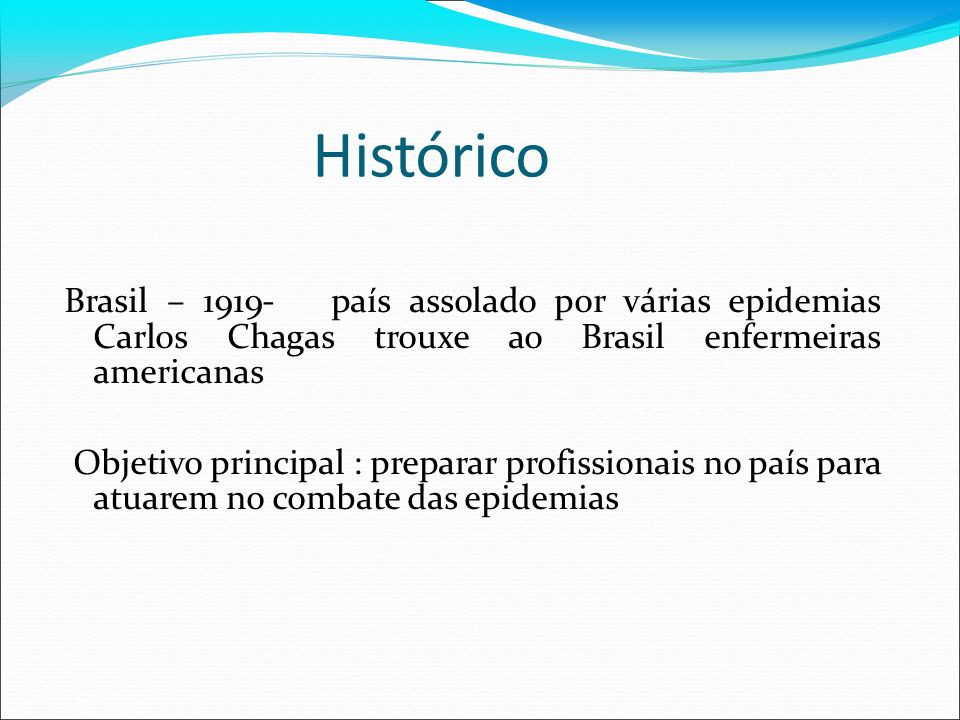 Histórico Brasil – 1919- país assolado por várias epidemias Carlos Chagas trouxe ao Brasil enfermeiras americanas.