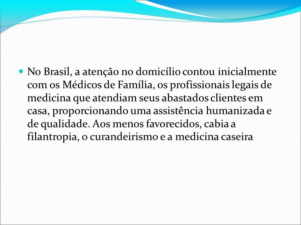 No Brasil, a atenção no domicílio contou inicialmente com os Médicos de Família, os profissionais legais de medicina que atendiam seus abastados clientes em casa, proporcionando uma assistência humanizada e de qualidade.