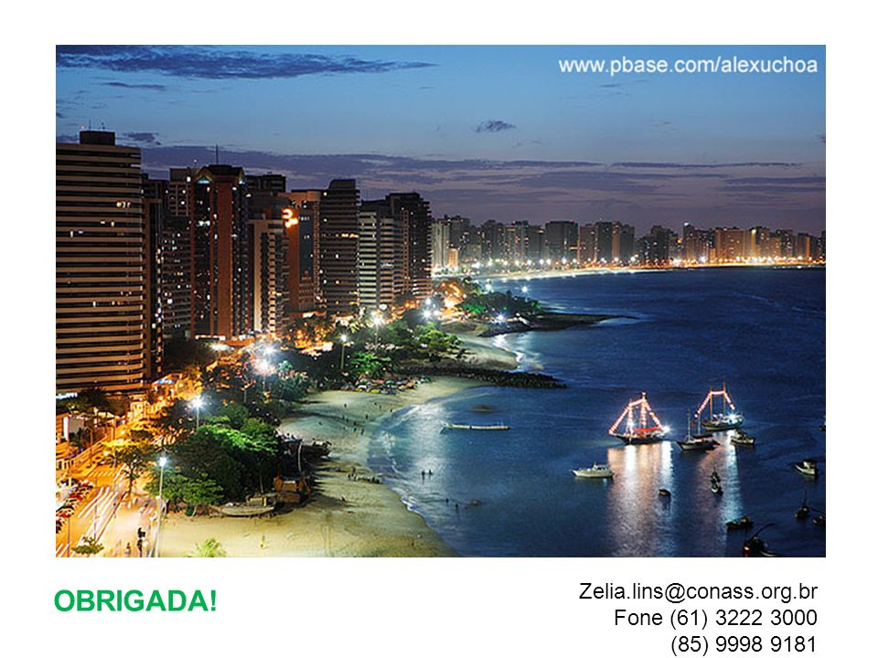 OBRIGADA! Zelia.lins@conass.org.br Fone (61) 3222 3000 (85) 9998 9181