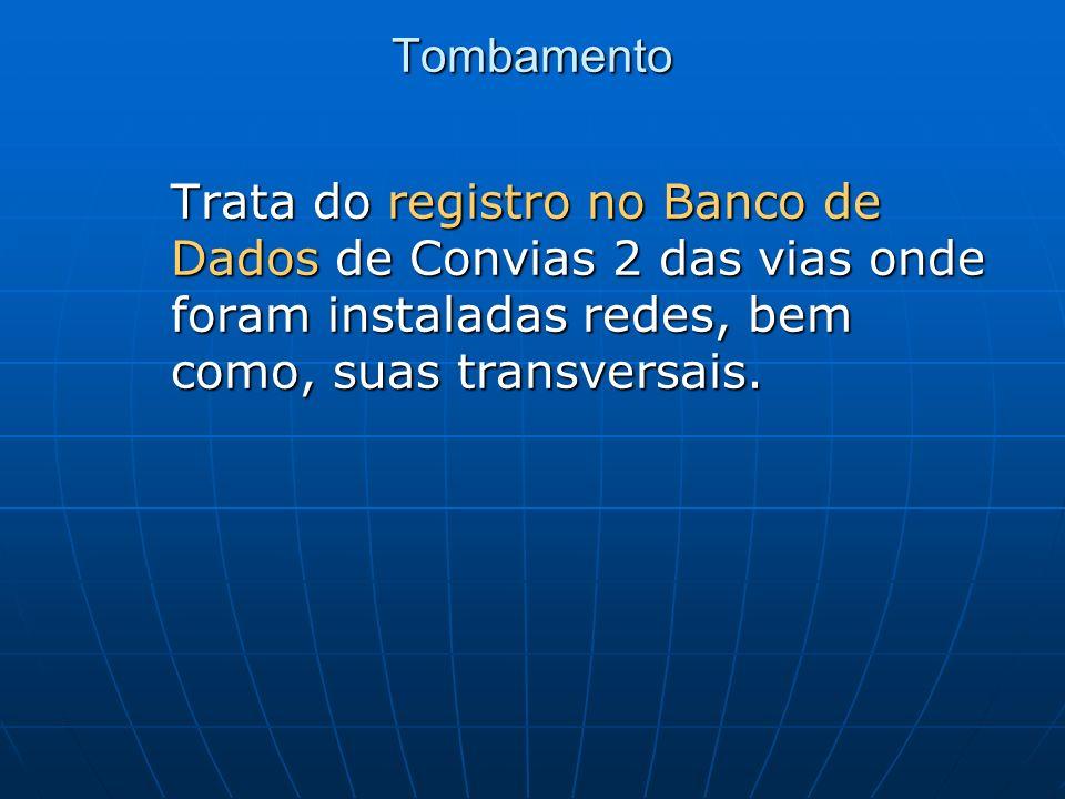 Tombamento Trata do registro no Banco de Dados de Convias 2 das vias onde foram instaladas redes, bem como, suas transversais.