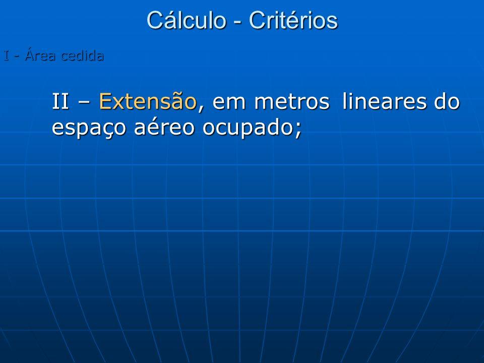 Cálculo - Critérios I - Área cedida II – Extensão, em metros lineares do espaço aéreo ocupado;