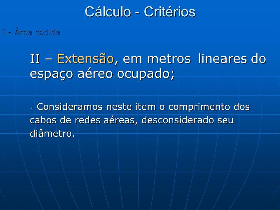 Cálculo - Critérios I - Área cedida. II – Extensão, em metros lineares do espaço aéreo ocupado; Consideramos neste item o comprimento dos.