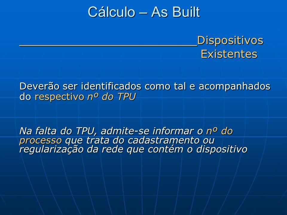 Cálculo – As Built ______________________Dispositivos. Existentes. Deverão ser identificados como tal e acompanhados do respectivo nº do TPU.