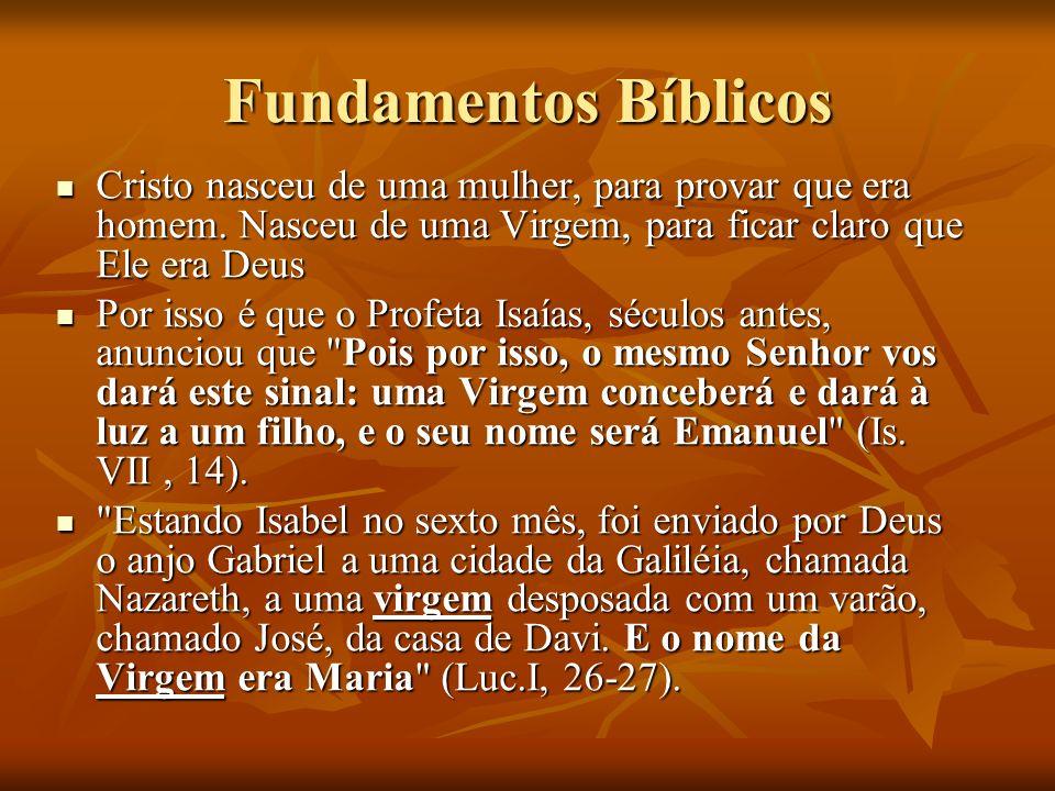 Fundamentos Bíblicos Cristo nasceu de uma mulher, para provar que era homem. Nasceu de uma Virgem, para ficar claro que Ele era Deus.