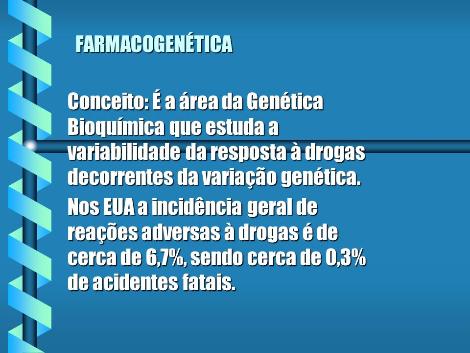 FARMACOGENÉTICA Conceito: É a área da Genética Bioquímica que estuda a variabilidade da resposta à drogas decorrentes da variação genética.