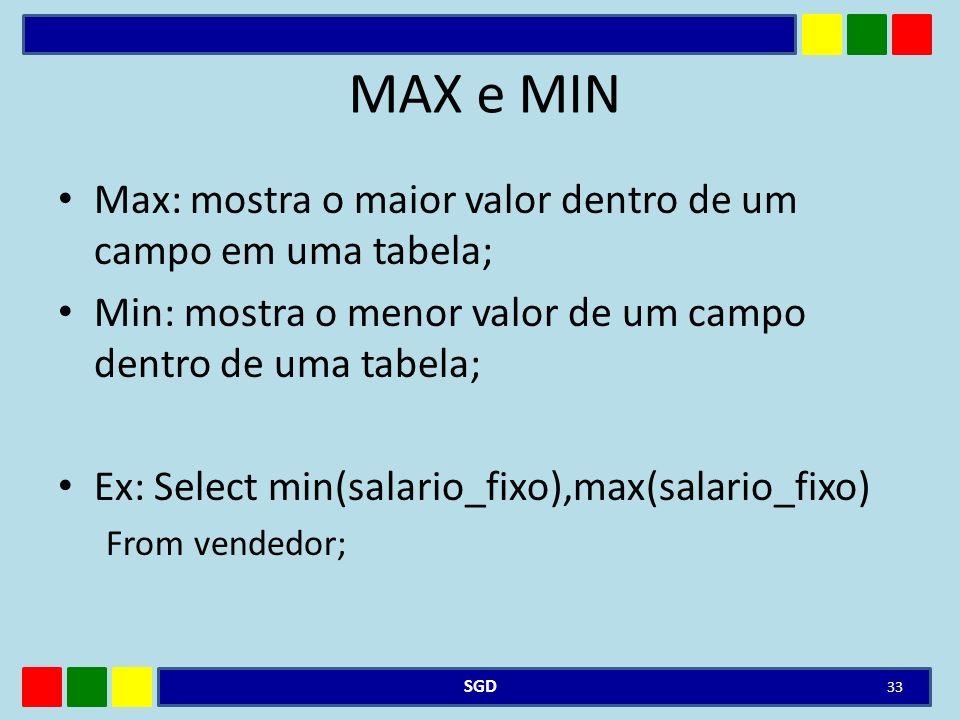 MAX e MIN Max: mostra o maior valor dentro de um campo em uma tabela;
