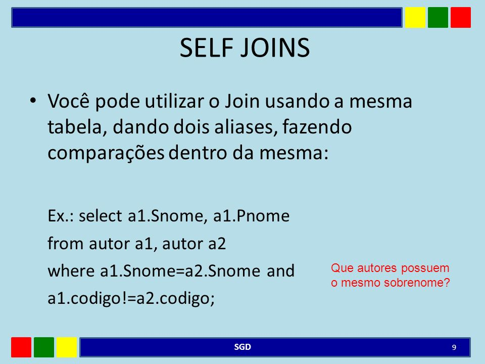 SELF JOINS Você pode utilizar o Join usando a mesma tabela, dando dois aliases, fazendo comparações dentro da mesma: