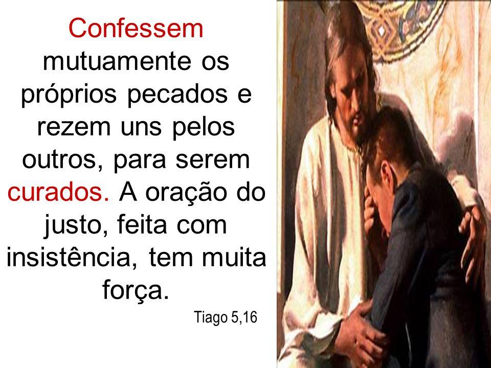 Confessem mutuamente os próprios pecados e rezem uns pelos outros, para serem curados. A oração do justo, feita com insistência, tem muita força.