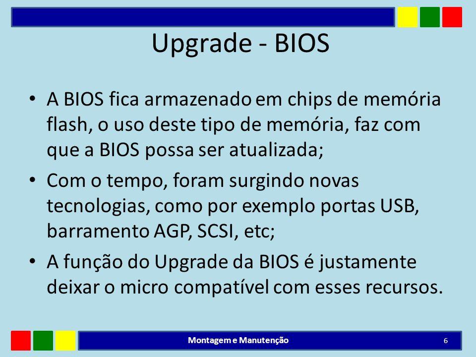Upgrade - BIOSA BIOS fica armazenado em chips de memória flash, o uso deste tipo de memória, faz com que a BIOS possa ser atualizada;