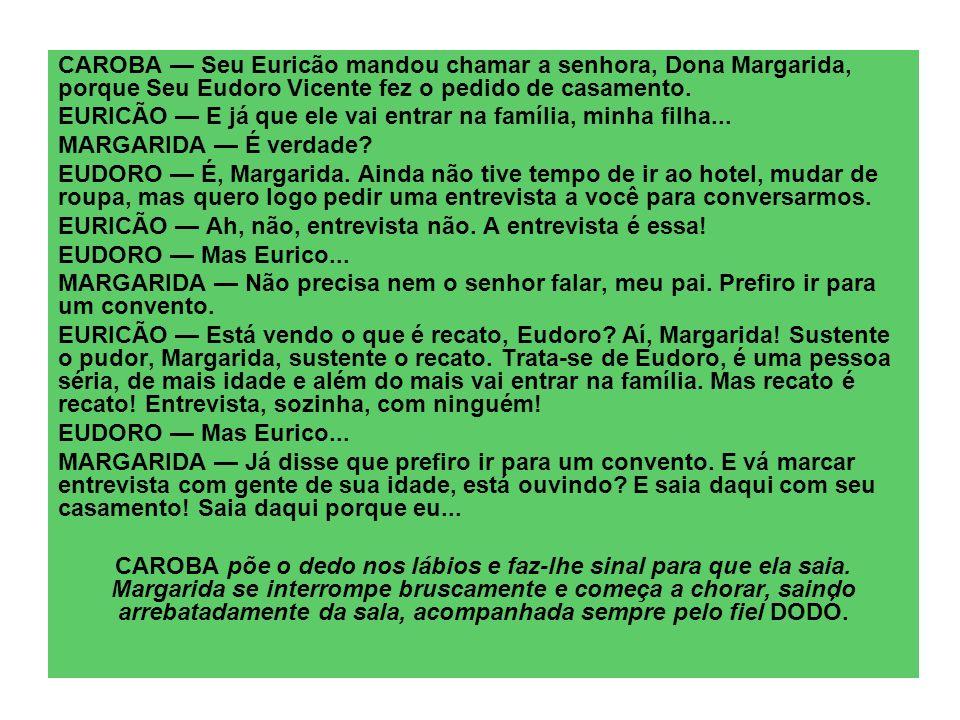 CAROBA — Seu Euricão mandou chamar a senhora, Dona Margarida, porque Seu Eudoro Vicente fez o pedido de casamento.