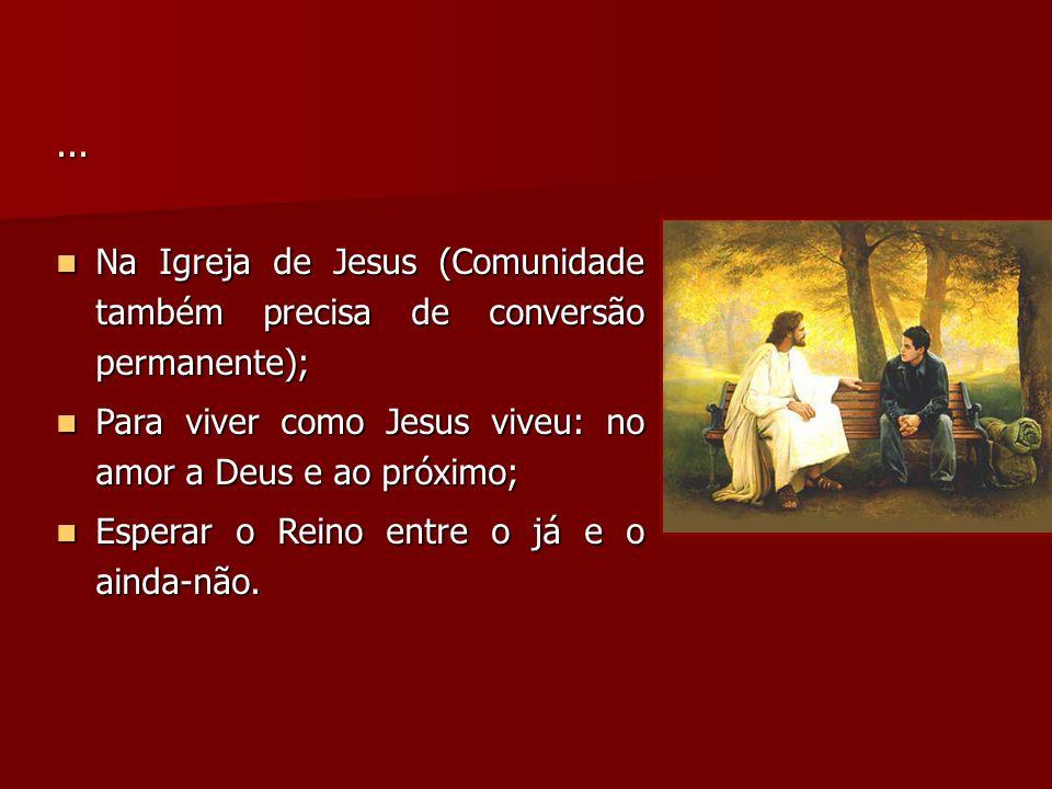 ... Na Igreja de Jesus (Comunidade também precisa de conversão permanente); Para viver como Jesus viveu: no amor a Deus e ao próximo;