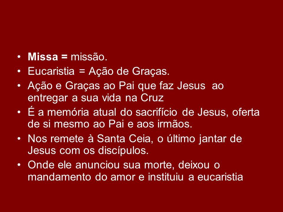 Missa = missão.Eucaristia = Ação de Graças. Ação e Graças ao Pai que faz Jesus ao entregar a sua vida na Cruz.