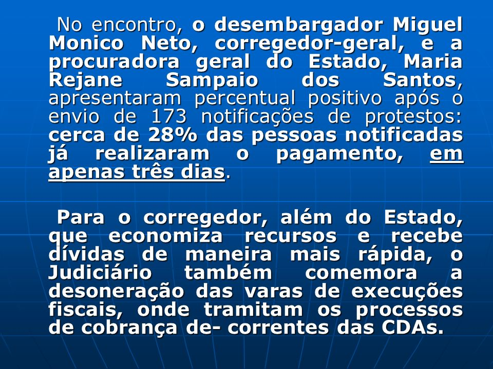 No encontro, o desembargador Miguel Monico Neto, corregedor-geral, e a procuradora geral do Estado, Maria Rejane Sampaio dos Santos, apresentaram percentual positivo após o envio de 173 notificações de protestos: cerca de 28% das pessoas notificadas já realizaram o pagamento, em apenas três dias.