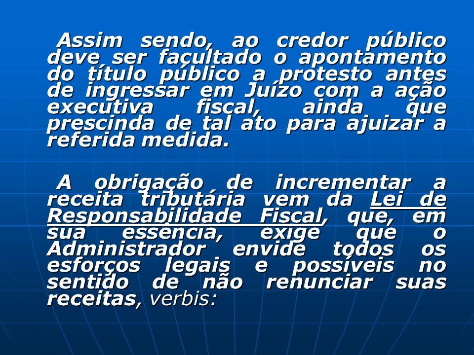 Assim sendo, ao credor público deve ser facultado o apontamento do título público a protesto antes de ingressar em Juízo com a ação executiva fiscal, ainda que prescinda de tal ato para ajuizar a referida medida.