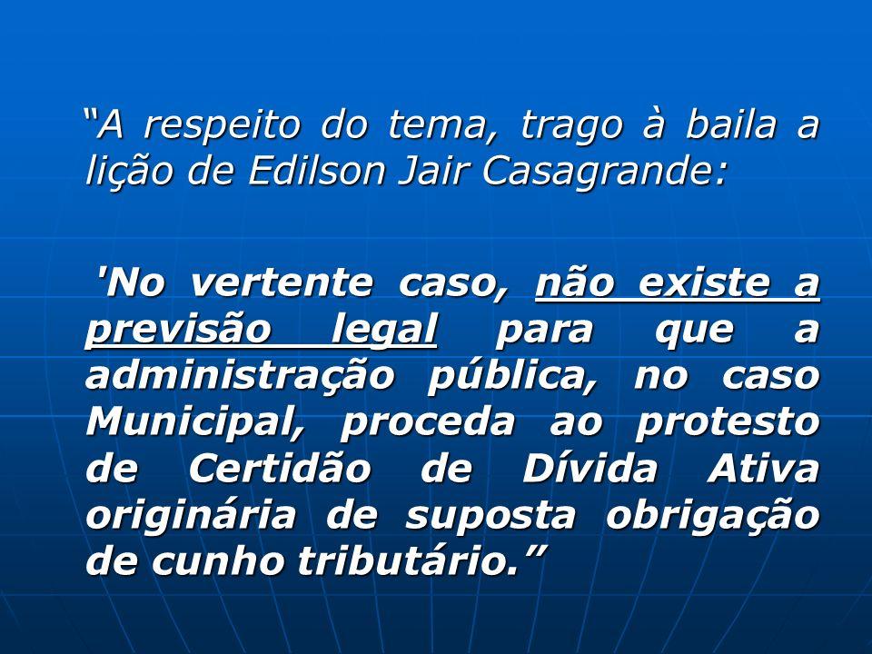 A respeito do tema, trago à baila a lição de Edilson Jair Casagrande: No vertente caso, não existe a previsão legal para que a administração pública, no caso Municipal, proceda ao protesto de Certidão de Dívida Ativa originária de suposta obrigação de cunho tributário.