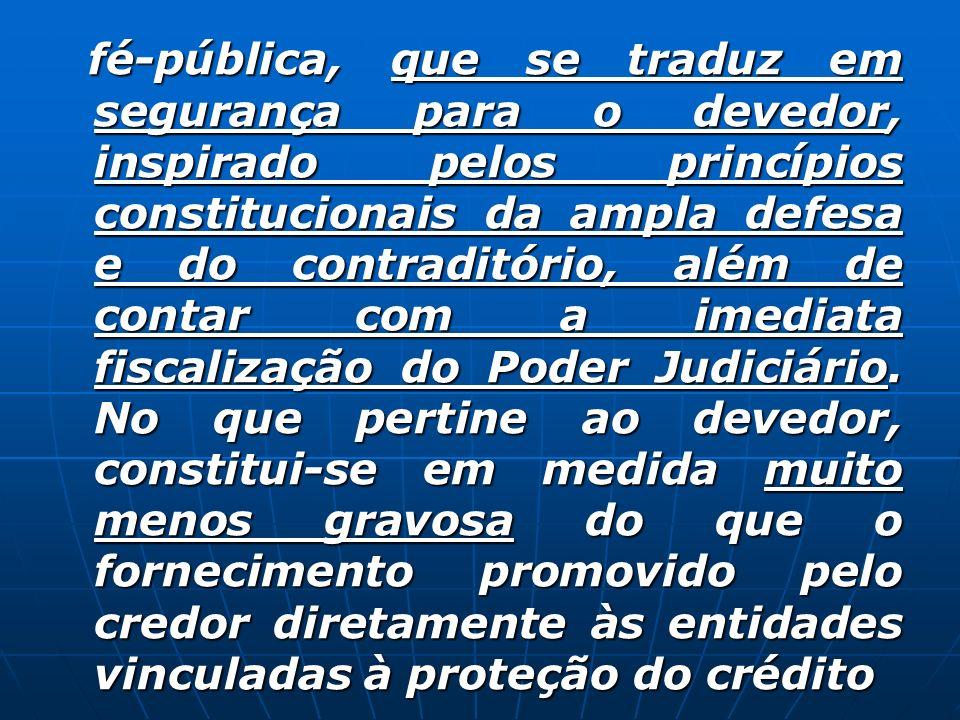 fé-pública, que se traduz em segurança para o devedor, inspirado pelos princípios constitucionais da ampla defesa e do contraditório, além de contar com a imediata fiscalização do Poder Judiciário.