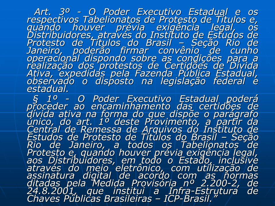 Art. 3º - O Poder Executivo Estadual e os respectivos Tabelionatos de Protesto de Títulos e, quando houver prévia exigência legal, os Distribuidores, através do Instituto de Estudos de Protesto de Títulos do Brasil – Seção Rio de Janeiro, poderão firmar convênio de cunho operacional dispondo sobre as condições para a realização dos protestos de Certidões de Dívida Ativa, expedidas pela Fazenda Pública Estadual, observado o disposto na legislação federal e estadual.