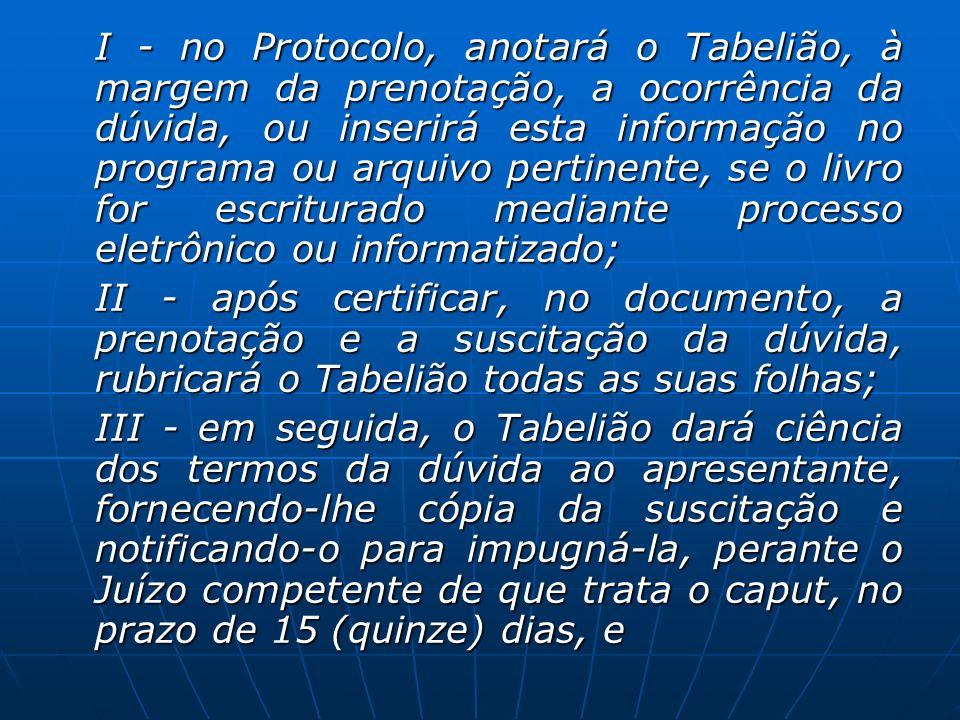 I - no Protocolo, anotará o Tabelião, à margem da prenotação, a ocorrência da dúvida, ou inserirá esta informação no programa ou arquivo pertinente, se o livro for escriturado mediante processo eletrônico ou informatizado;