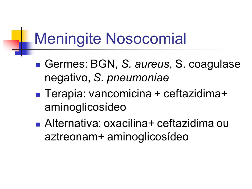 Meningite Nosocomial Germes: BGN, S. aureus, S. coagulase negativo, S. pneumoniae. Terapia: vancomicina + ceftazidima+ aminoglicosídeo.
