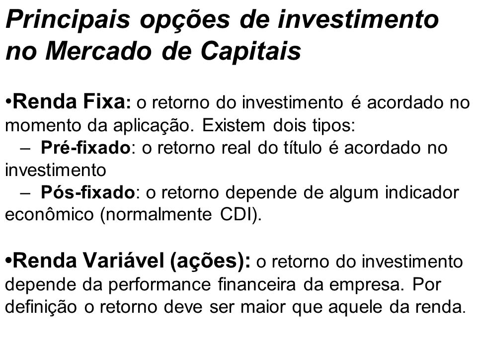 Principais opções de investimento no Mercado de Capitais •Renda Fixa: o retorno do investimento é acordado no momento da aplicação.