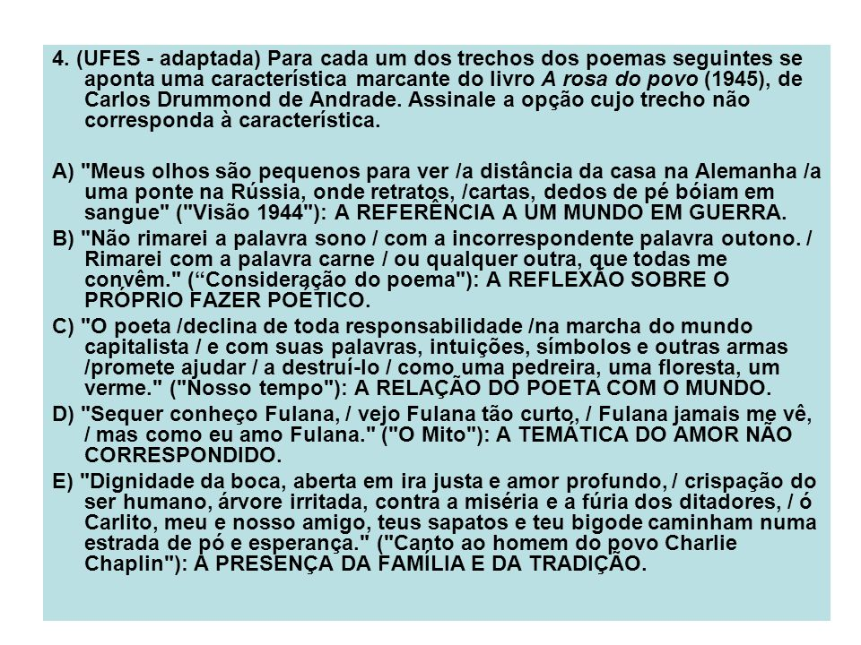 4. (UFES - adaptada) Para cada um dos trechos dos poemas seguintes se aponta uma característica marcante do livro A rosa do povo (1945), de Carlos Drummond de Andrade. Assinale a opção cujo trecho não corresponda à característica.