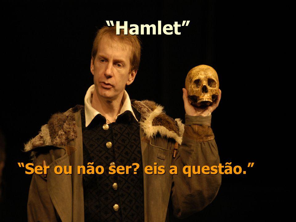 Hamlet Ser ou não ser eis a questão.