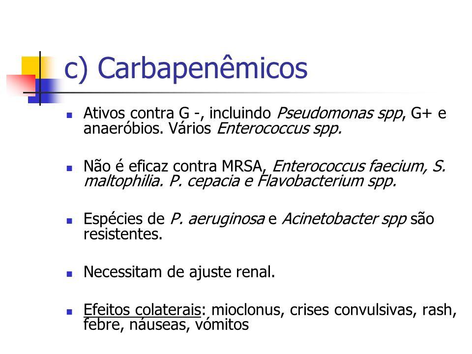 c) Carbapenêmicos Ativos contra G -, incluindo Pseudomonas spp, G+ e anaeróbios. Vários Enterococcus spp.