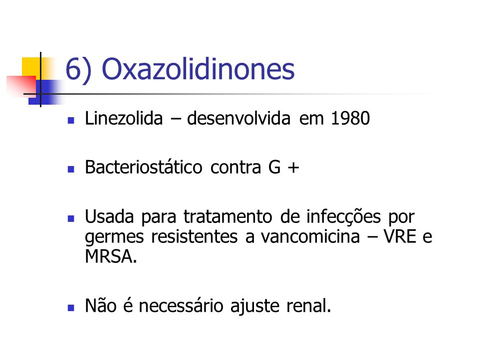 6) Oxazolidinones Linezolida – desenvolvida em 1980