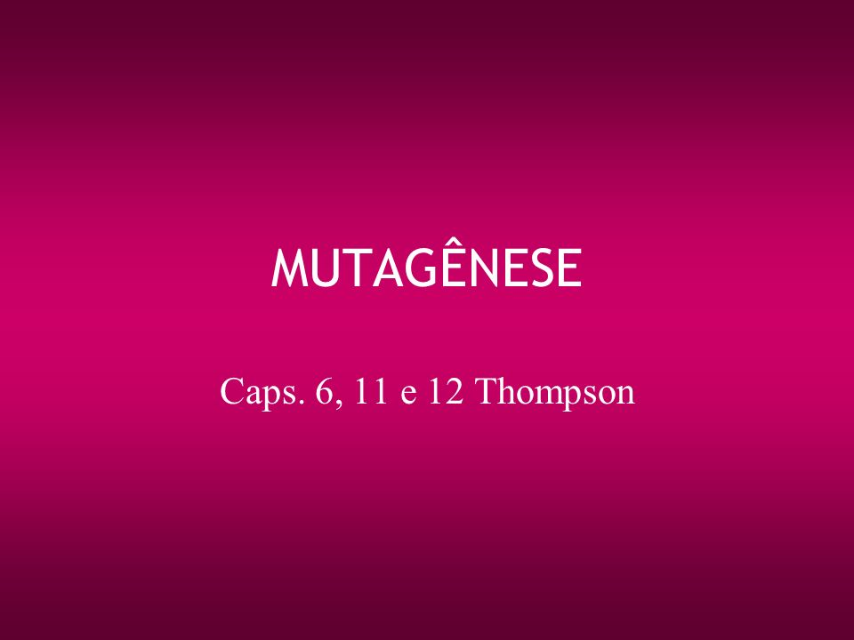 MUTAGÊNESE Caps. 6, 11 e 12 Thompson