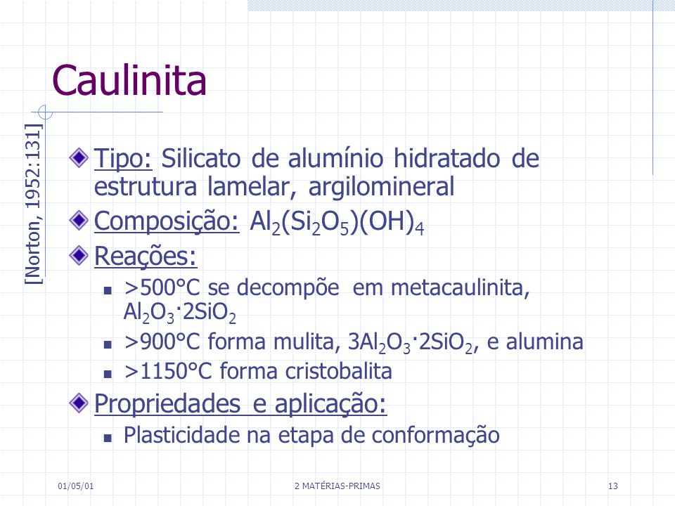 Caulinita Tipo: Silicato de alumínio hidratado de estrutura lamelar, argilomineral. Composição: Al2(Si2O5)(OH)4.
