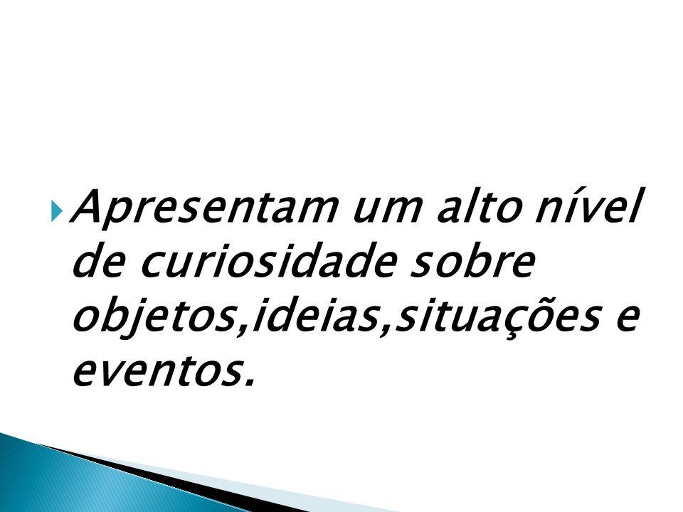 Apresentam um alto nível de curiosidade sobre objetos,ideias,situações e eventos.