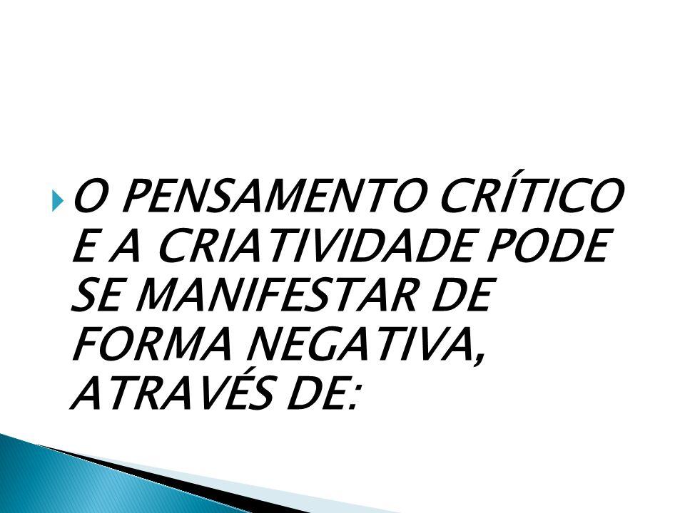 O PENSAMENTO CRÍTICO E A CRIATIVIDADE PODE SE MANIFESTAR DE FORMA NEGATIVA, ATRAVÉS DE: