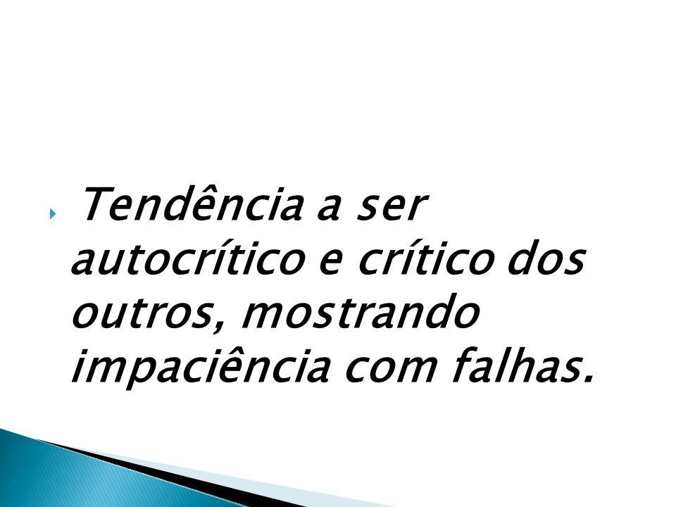 Tendência a ser autocrítico e crítico dos outros, mostrando impaciência com falhas.