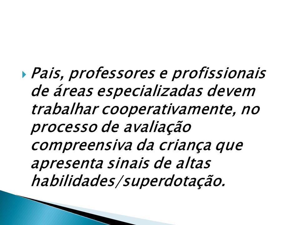 Pais, professores e profissionais de áreas especializadas devem trabalhar cooperativamente, no processo de avaliação compreensiva da criança que apresenta sinais de altas habilidades/superdotação.