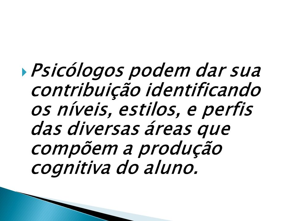 Psicólogos podem dar sua contribuição identificando os níveis, estilos, e perfis das diversas áreas que compõem a produção cognitiva do aluno.