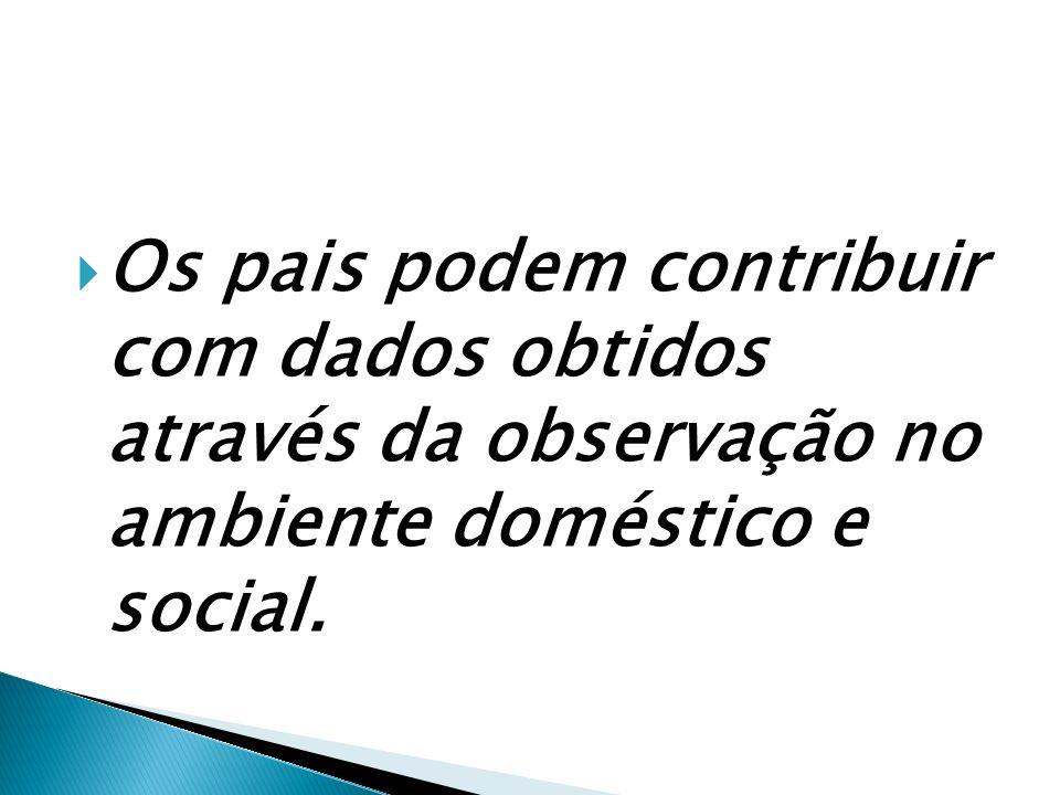 Os pais podem contribuir com dados obtidos através da observação no ambiente doméstico e social.