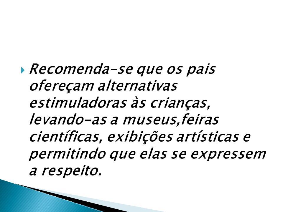 Recomenda-se que os pais ofereçam alternativas estimuladoras às crianças, levando-as a museus,feiras científicas, exibições artísticas e permitindo que elas se expressem a respeito.