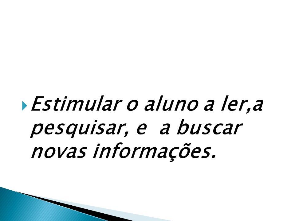 Estimular o aluno a ler,a pesquisar, e a buscar novas informações.